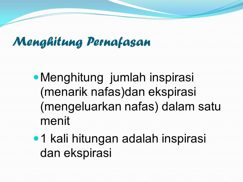 Menghitung Pernafasan Menghitung jumlah inspirasi (menarik nafas)dan ekspirasi (mengeluarkan nafas) dalam satu menit 1 kali hitungan adalah inspirasi dan ekspirasi