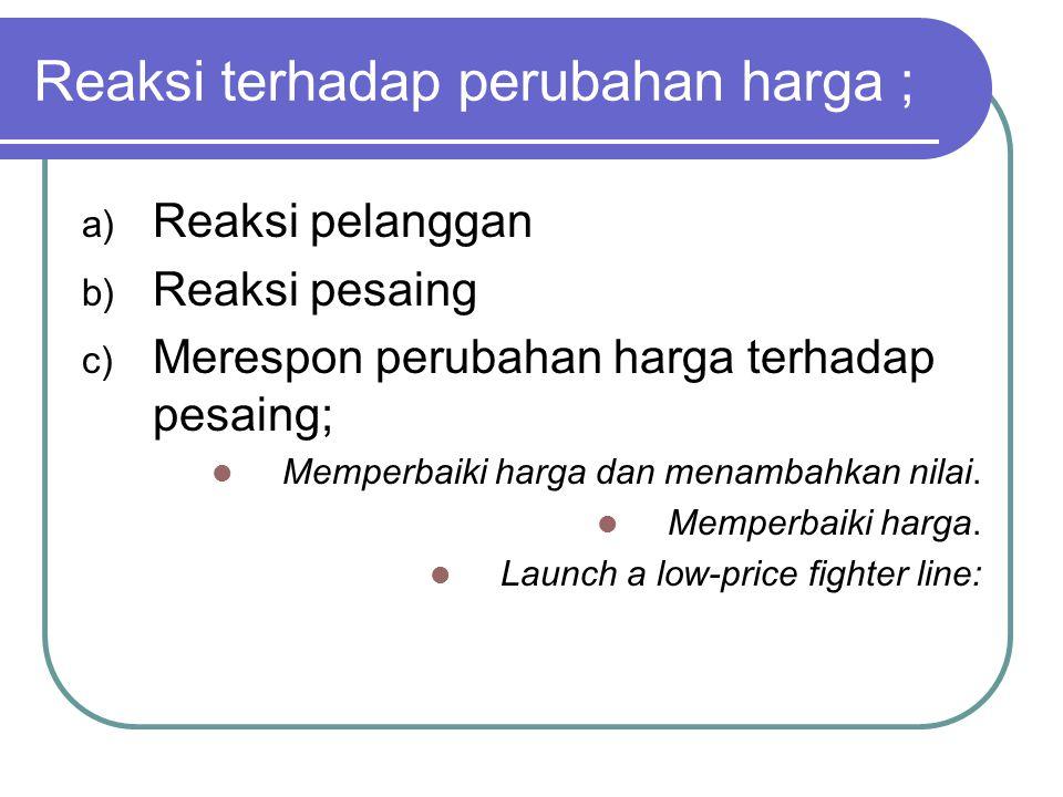 Reaksi terhadap perubahan harga ; a) Reaksi pelanggan b) Reaksi pesaing c) Merespon perubahan harga terhadap pesaing; Memperbaiki harga dan menambahkan nilai.