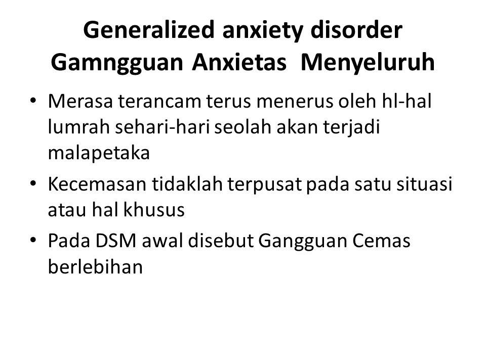 Generalized anxiety disorder Gamngguan Anxietas Menyeluruh Merasa terancam terus menerus oleh hl-hal lumrah sehari-hari seolah akan terjadi malapetaka