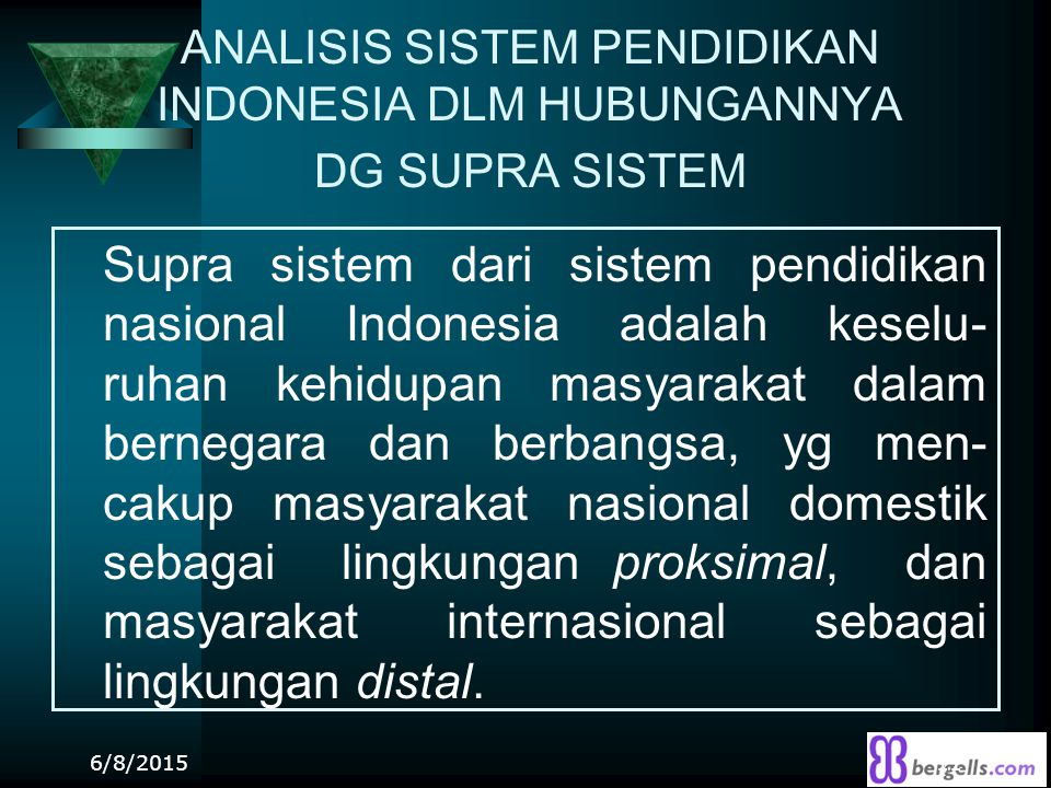 ANALISIS SISTEM PENDIDIKAN INDONESIA DLM HUBUNGANNYA DG SUPRA SISTEM Supra sistem dari sistem pendidikan nasional Indonesia adalah keselu- ruhan kehid