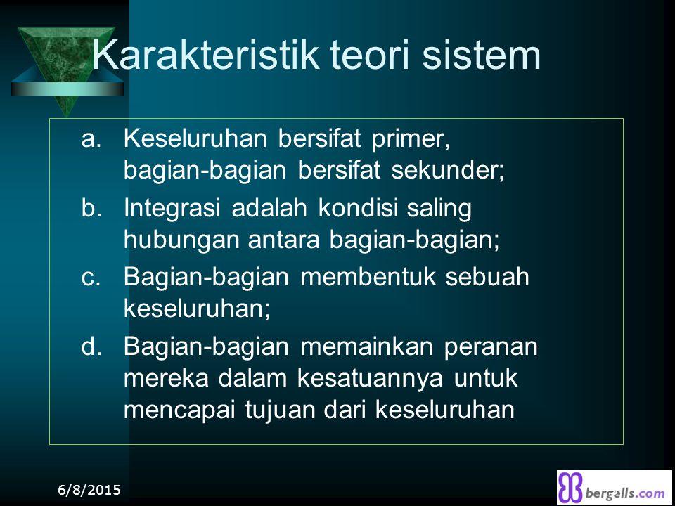 Karakteristik teori sistem a. Keseluruhan bersifat primer, bagian-bagian bersifat sekunder; b. Integrasi adalah kondisi saling hubungan antara bagian-
