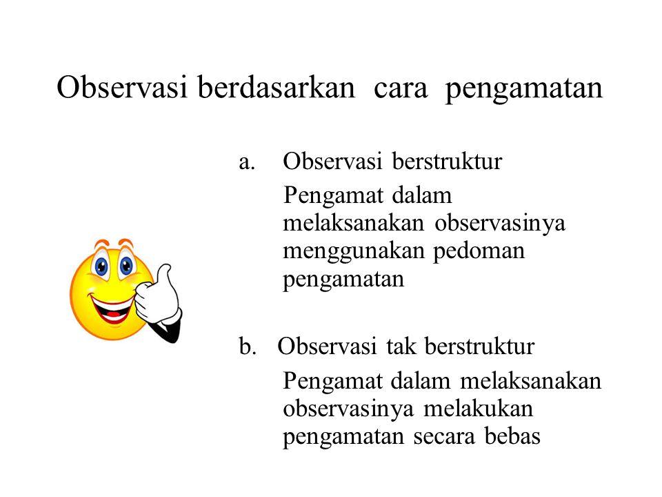Observasi berdasarkan cara pengamatan a.Observasi berstruktur Pengamat dalam melaksanakan observasinya menggunakan pedoman pengamatan b.