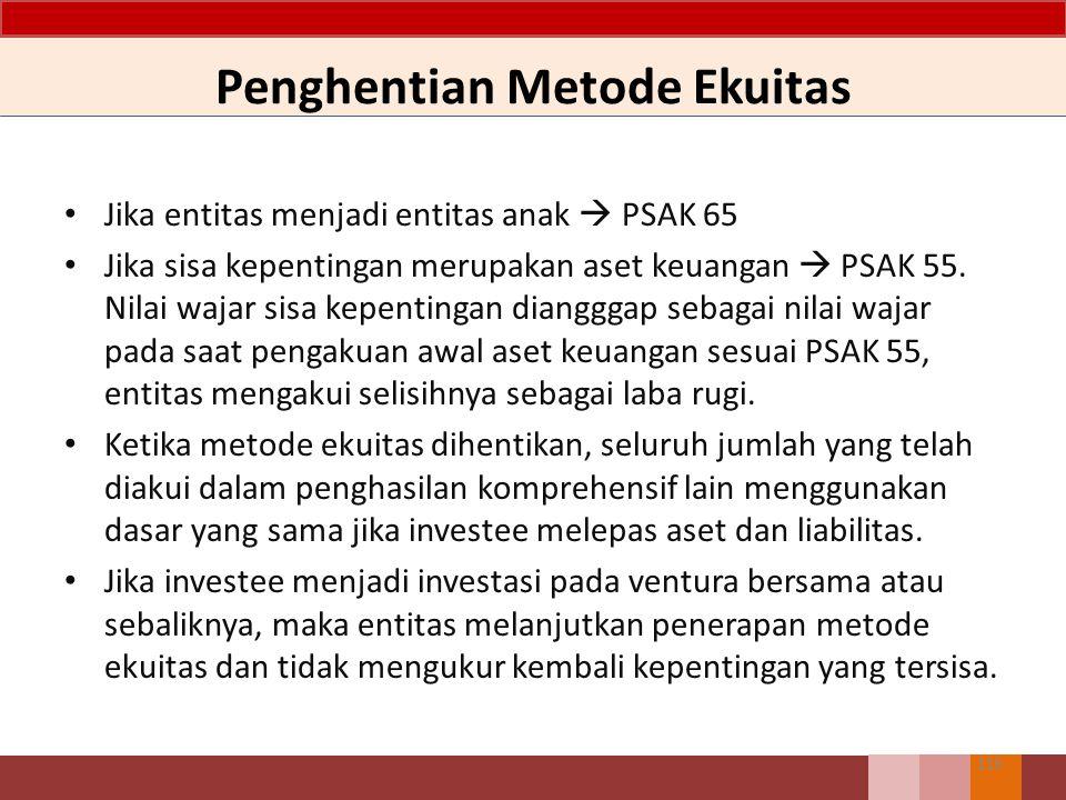 Penghentian Metode Ekuitas 116 Jika entitas menjadi entitas anak  PSAK 65 Jika sisa kepentingan merupakan aset keuangan  PSAK 55. Nilai wajar sisa k