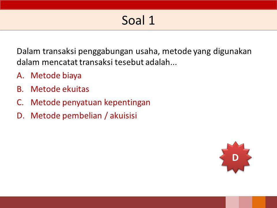 Soal 1 Dalam transaksi penggabungan usaha, metode yang digunakan dalam mencatat transaksi tesebut adalah... A.Metode biaya B.Metode ekuitas C.Metode p