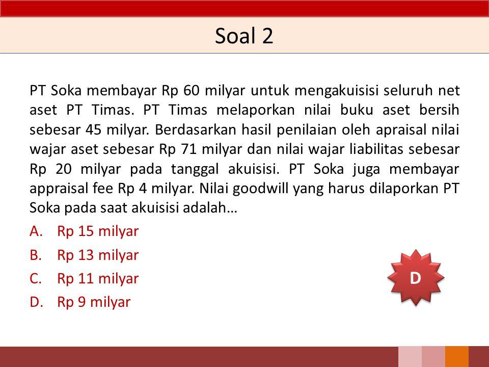 Soal 2 PT Soka membayar Rp 60 milyar untuk mengakuisisi seluruh net aset PT Timas. PT Timas melaporkan nilai buku aset bersih sebesar 45 milyar. Berda