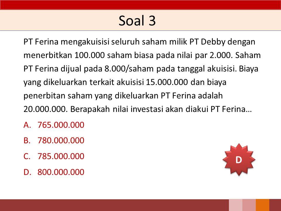 Soal 3 PT Ferina mengakuisisi seluruh saham milik PT Debby dengan menerbitkan 100.000 saham biasa pada nilai par 2.000. Saham PT Ferina dijual pada 8.