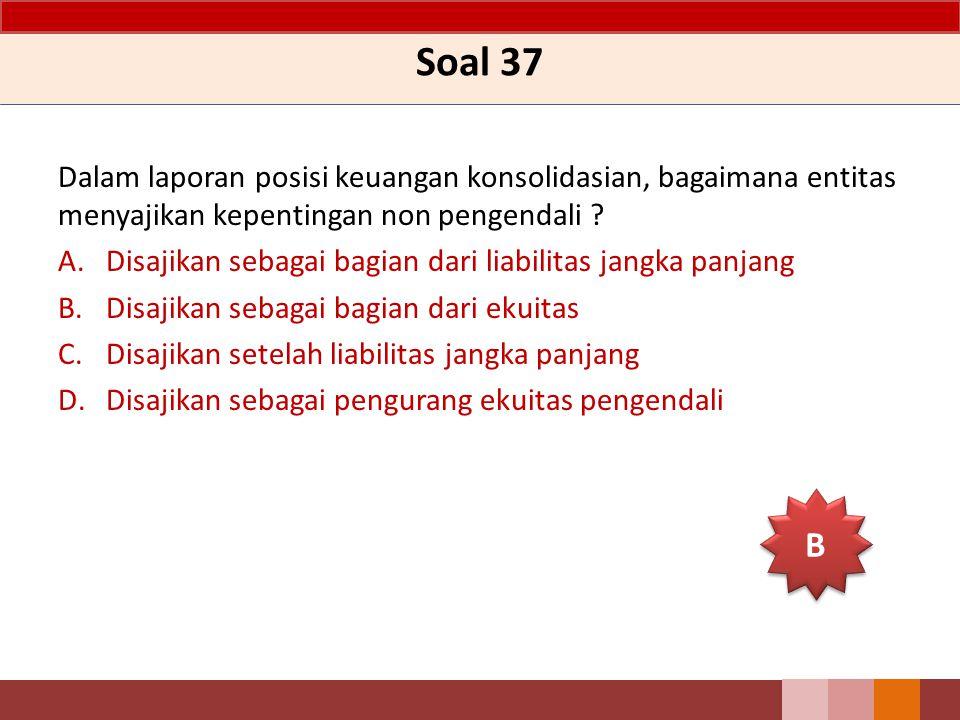 Soal 37 Dalam laporan posisi keuangan konsolidasian, bagaimana entitas menyajikan kepentingan non pengendali ? A.Disajikan sebagai bagian dari liabili