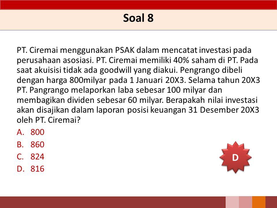 Soal 8 PT. Ciremai menggunakan PSAK dalam mencatat investasi pada perusahaan asosiasi. PT. Ciremai memiliki 40% saham di PT. Pada saat akuisisi tidak