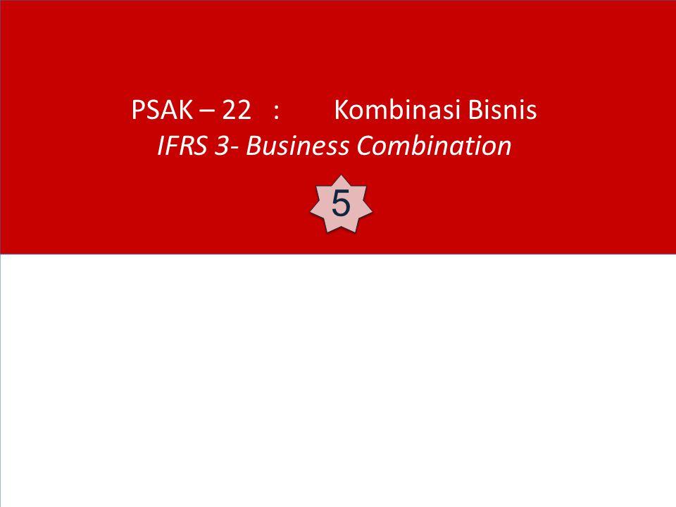 PSAK – 22 : Kombinasi Bisnis IFRS 3- Business Combination 5 5