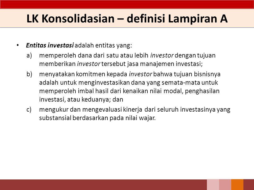 LK Konsolidasian – definisi Lampiran A Entitas investasi adalah entitas yang: a)memperoleh dana dari satu atau lebih investor dengan tujuan memberikan