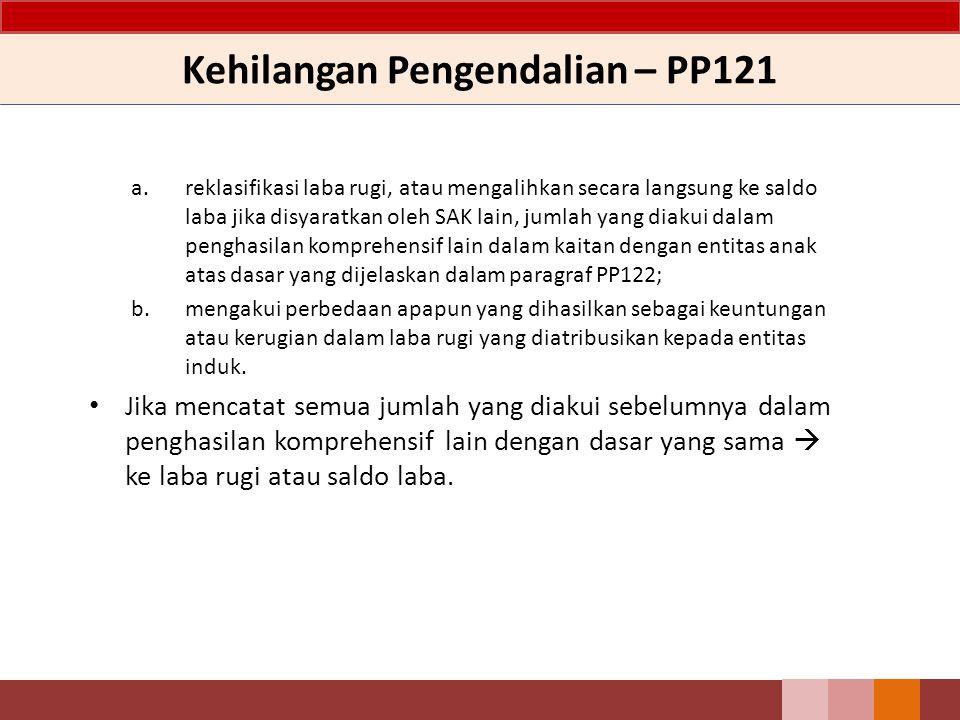 Kehilangan Pengendalian – PP121 a.reklasifikasi laba rugi, atau mengalihkan secara langsung ke saldo laba jika disyaratkan oleh SAK lain, jumlah yang