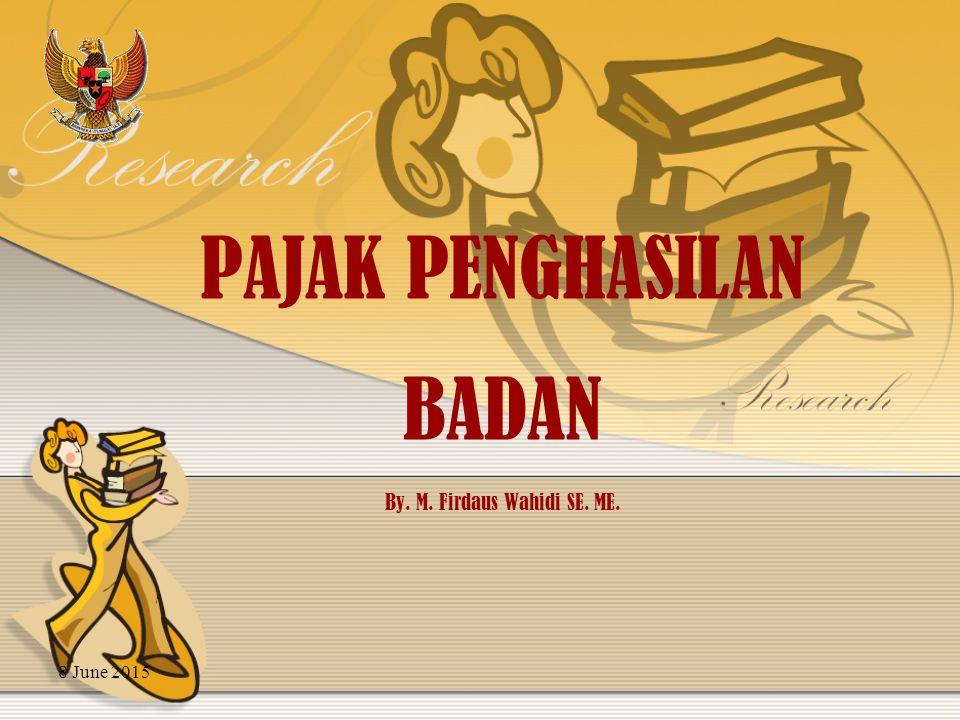 8 June 2015 PAJAK PENGHASILAN BADAN By. M. Firdaus Wahidi SE. ME.