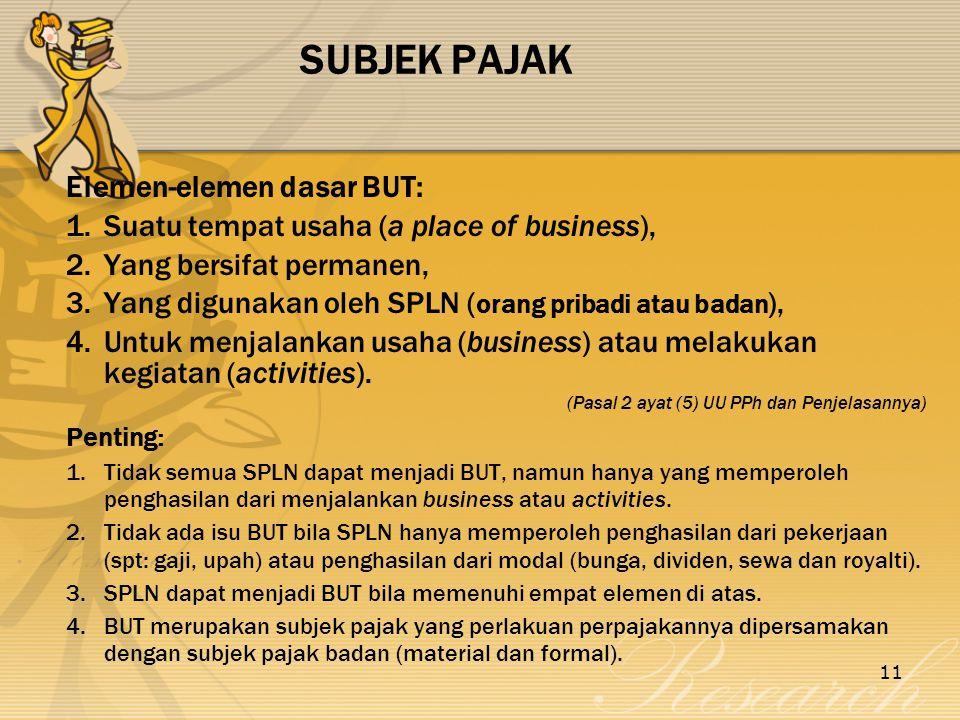 11 SUBJEK PAJAK Elemen-elemen dasar BUT: 1.Suatu tempat usaha (a place of business), 2.Yang bersifat permanen, 3.Yang digunakan oleh SPLN ( orang pribadi atau badan ), 4.Untuk menjalankan usaha (business) atau melakukan kegiatan (activities).