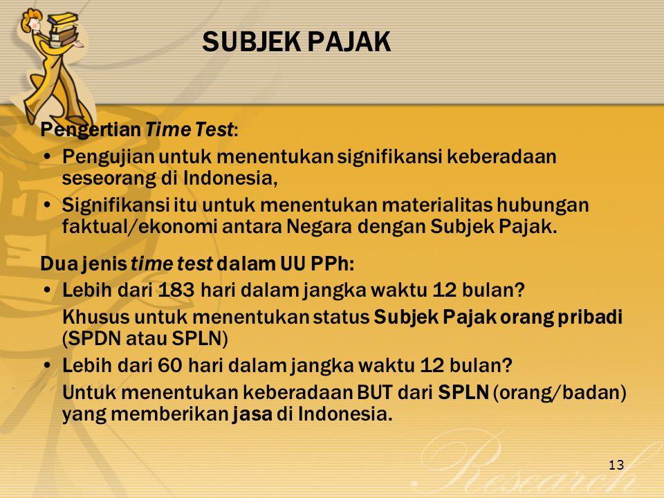 13 SUBJEK PAJAK Pengertian Time Test: Pengujian untuk menentukan signifikansi keberadaan seseorang di Indonesia, Signifikansi itu untuk menentukan materialitas hubungan faktual/ekonomi antara Negara dengan Subjek Pajak.