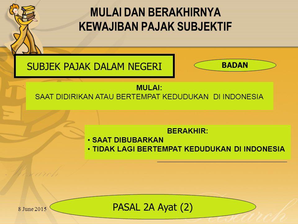 8 June 2015 MULAI DAN BERAKHIRNYA KEWAJIBAN PAJAK SUBJEKTIF SUBJEK PAJAK DALAM NEGERI BADAN PASAL 2A Ayat (2) MULAI: SAAT DIDIRIKAN ATAU BERTEMPAT KEDUDUKAN DI INDONESIA BERAKHIR: SAAT DIBUBARKAN TIDAK LAGI BERTEMPAT KEDUDUKAN DI INDONESIA