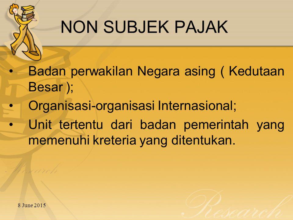 8 June 2015 NON SUBJEK PAJAK Badan perwakilan Negara asing ( Kedutaan Besar ); Organisasi-organisasi Internasional; Unit tertentu dari badan pemerintah yang memenuhi kreteria yang ditentukan.