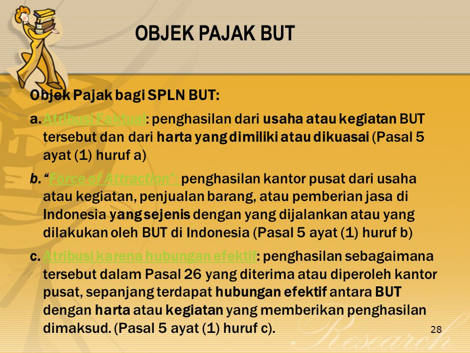 28 Objek Pajak bagi SPLN BUT: a.Atribusi Faktual: penghasilan dari usaha atau kegiatan BUT tersebut dan dari harta yang dimiliki atau dikuasai (Pasal