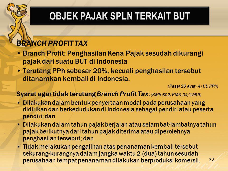 32 BRANCH PROFIT TAX Branch Profit: Penghasilan Kena Pajak sesudah dikurangi pajak dari suatu BUT di Indonesia Terutang PPh sebesar 20%, kecuali penghasilan tersebut ditanamkan kembali di Indonesia.