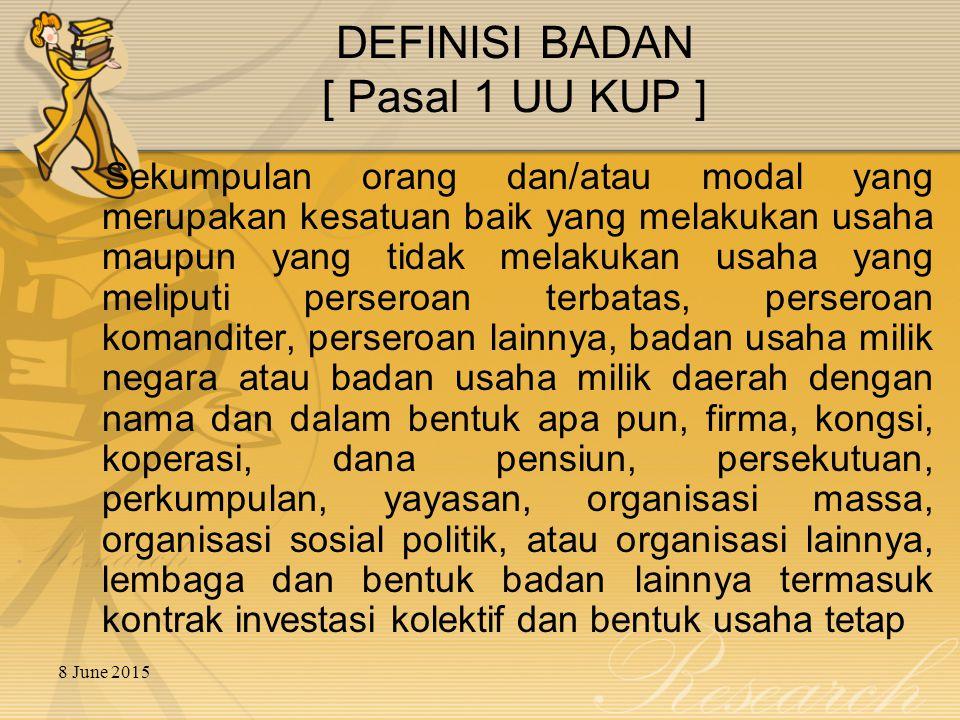 8 June 2015 DEFINISI BADAN [ Pasal 1 UU KUP ] Sekumpulan orang dan/atau modal yang merupakan kesatuan baik yang melakukan usaha maupun yang tidak mela