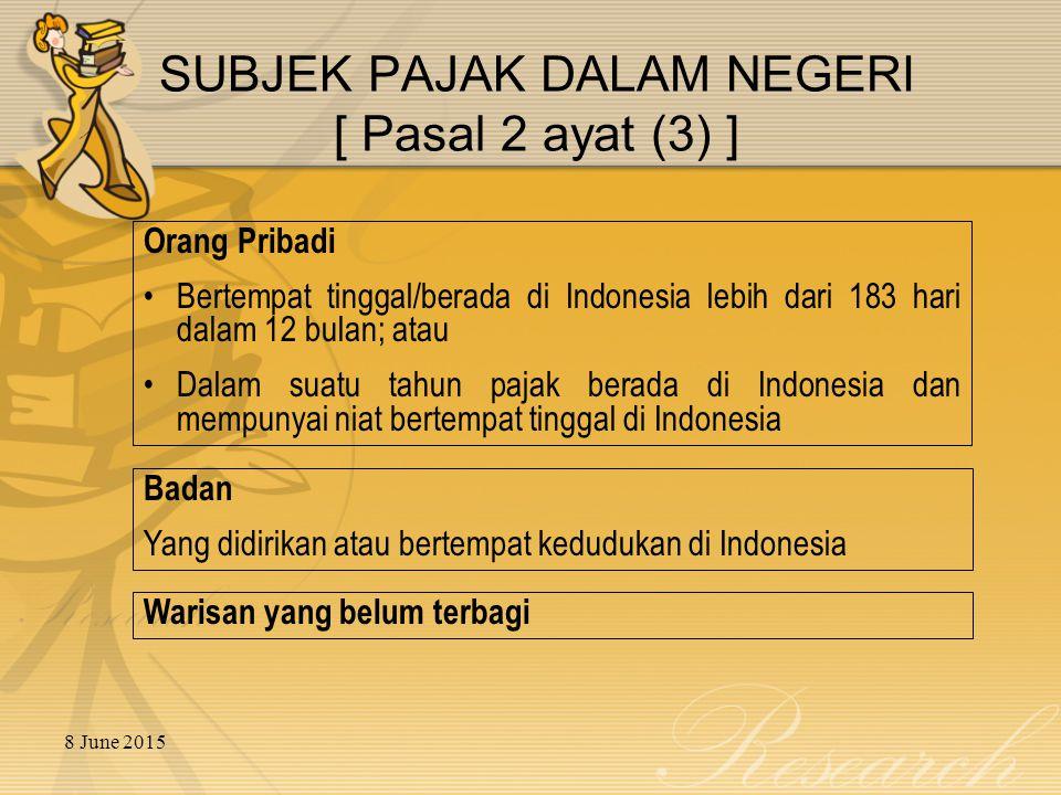 8 June 2015 SUBJEK PAJAK DALAM NEGERI [ Pasal 2 ayat (3) ] Orang Pribadi Bertempat tinggal/berada di Indonesia lebih dari 183 hari dalam 12 bulan; atau Dalam suatu tahun pajak berada di Indonesia dan mempunyai niat bertempat tinggal di Indonesia Badan Yang didirikan atau bertempat kedudukan di Indonesia Warisan yang belum terbagi