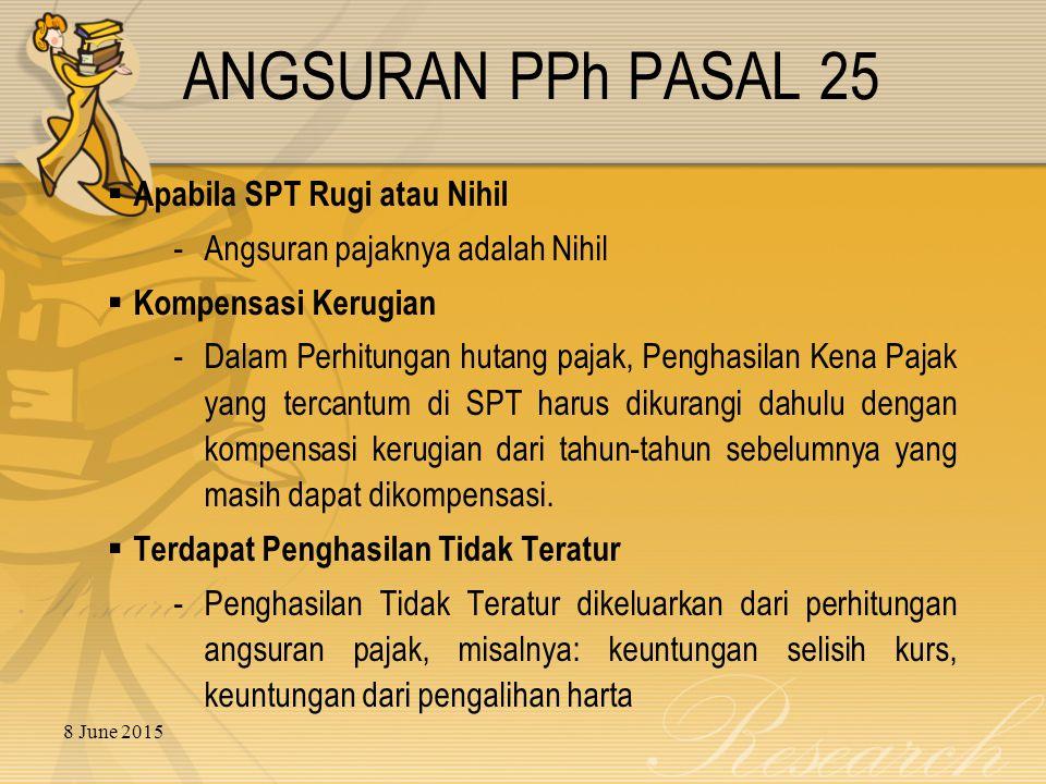 8 June 2015 ANGSURAN PPh PASAL 25  Apabila SPT Rugi atau Nihil - Angsuran pajaknya adalah Nihil  Kompensasi Kerugian - Dalam Perhitungan hutang paja