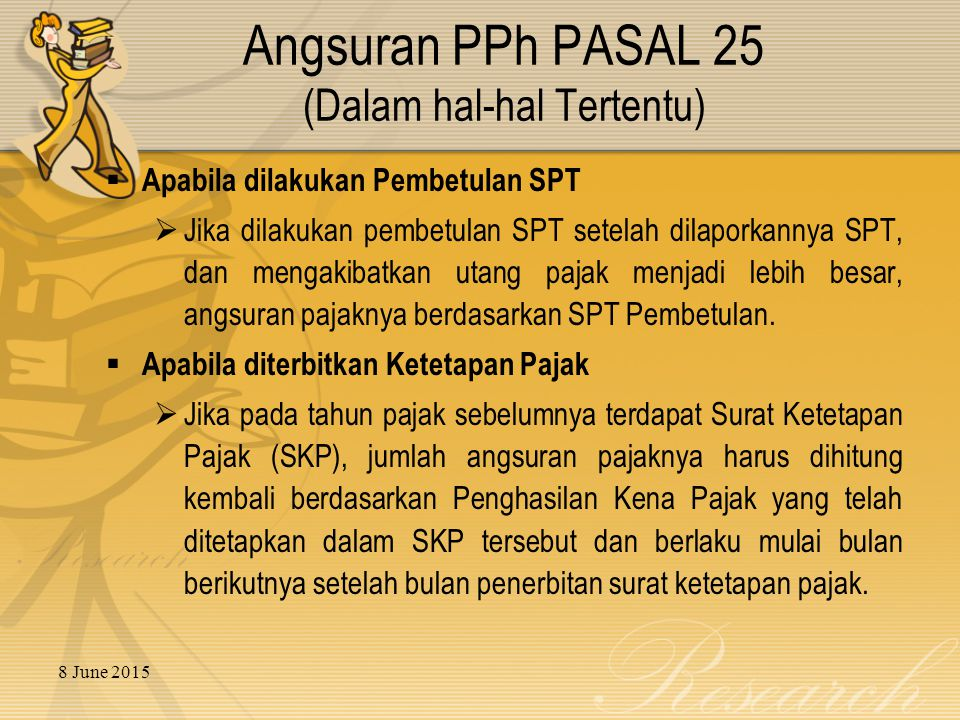 8 June 2015 Angsuran PPh PASAL 25 (Dalam hal-hal Tertentu)  Apabila dilakukan Pembetulan SPT  Jika dilakukan pembetulan SPT setelah dilaporkannya SPT, dan mengakibatkan utang pajak menjadi lebih besar, angsuran pajaknya berdasarkan SPT Pembetulan.