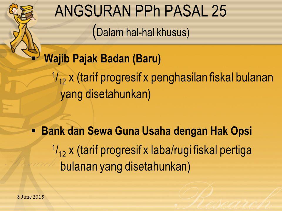 8 June 2015  Wajib Pajak Badan (Baru) 1 / 12 x (tarif progresif x penghasilan fiskal bulanan yang disetahunkan)  Bank dan Sewa Guna Usaha dengan Hak Opsi 1 / 12 x (tarif progresif x laba/rugi fiskal pertiga bulanan yang disetahunkan) ANGSURAN PPh PASAL 25 ( Dalam hal-hal khusus)