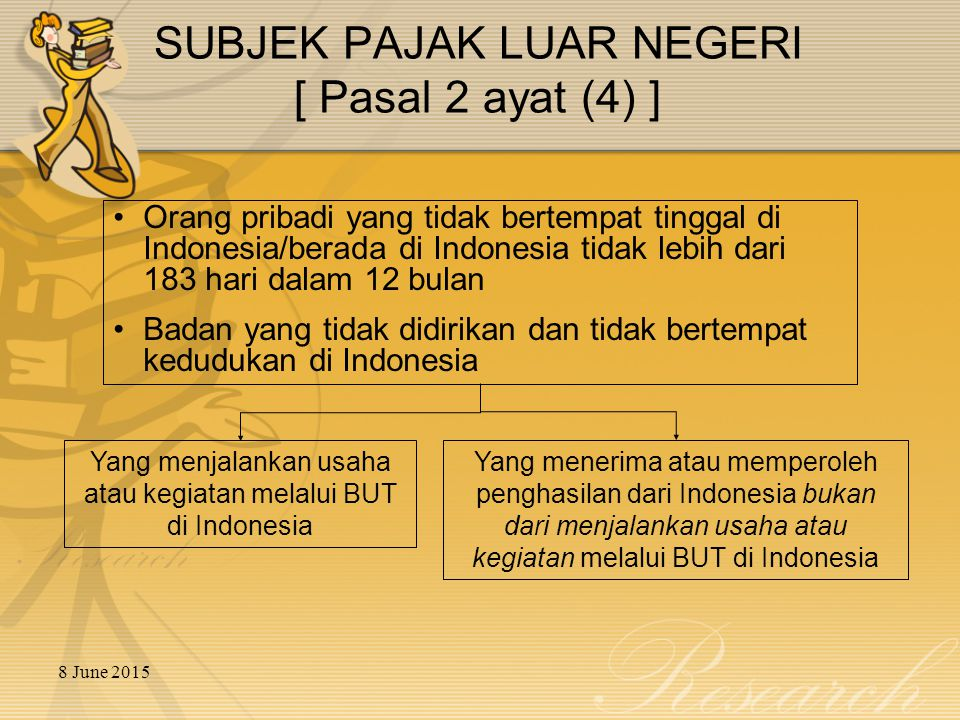 8 June 2015 SUBJEK PAJAK BADAN LUAR NEGERI Badan yang tidak didirikan atau bertempat kedudukan di Indonesia Dikenakan pajak atas penghasilan yang diterima atau diperoleh dari Indonesia, kecuali subjek pajak tersebut mempunyai Bentuk Usaha Tetap – BUT (Permanent Establishment – PE) di Indonesia