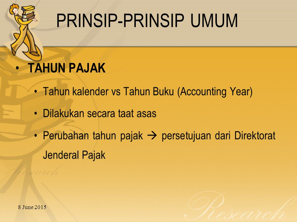8 June 2015 TAHUN PAJAK Tahun kalender vs Tahun Buku (Accounting Year) Dilakukan secara taat asas Perubahan tahun pajak  persetujuan dari Direktorat Jenderal Pajak PRINSIP-PRINSIP UMUM