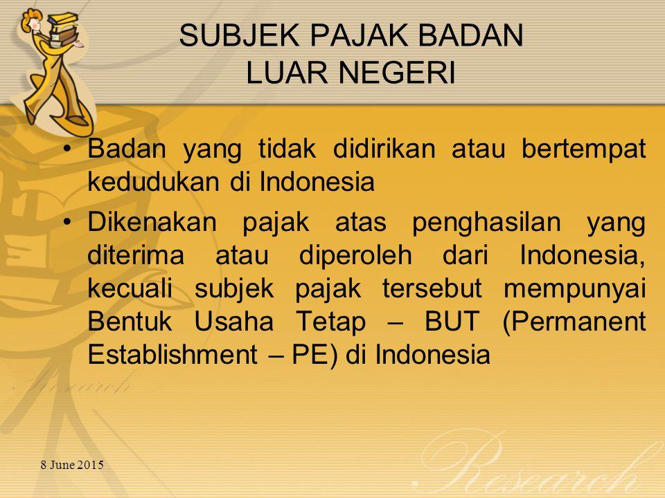 8 June 2015 SUBJEK PAJAK BADAN LUAR NEGERI Badan yang tidak didirikan atau bertempat kedudukan di Indonesia Dikenakan pajak atas penghasilan yang dite