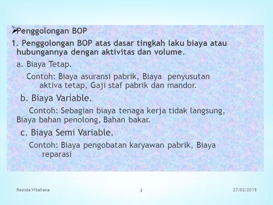  Penggolongan BOP 1. Penggolongan BOP atas dasar tingkah laku biaya atau hubungannya dengan aktivitas dan volume. a. Biaya Tetap. Contoh: Biaya asura
