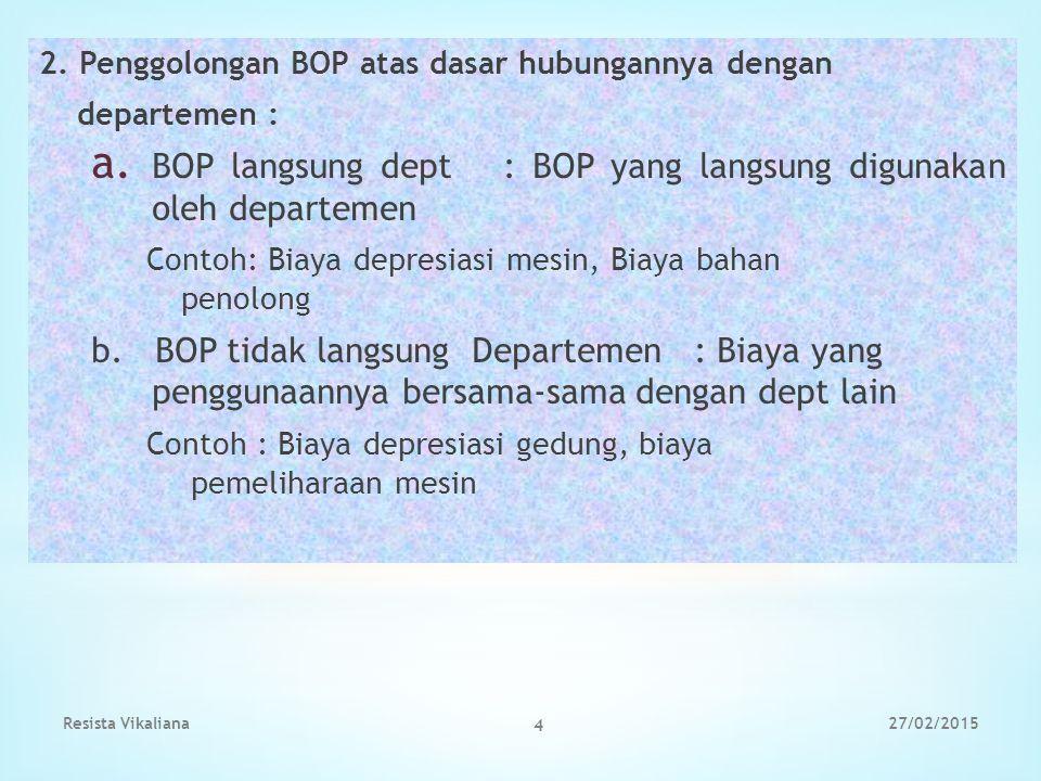 2. Penggolongan BOP atas dasar hubungannya dengan departemen : a. BOP langsung dept : BOP yang langsung digunakan oleh departemen Contoh: Biaya depres