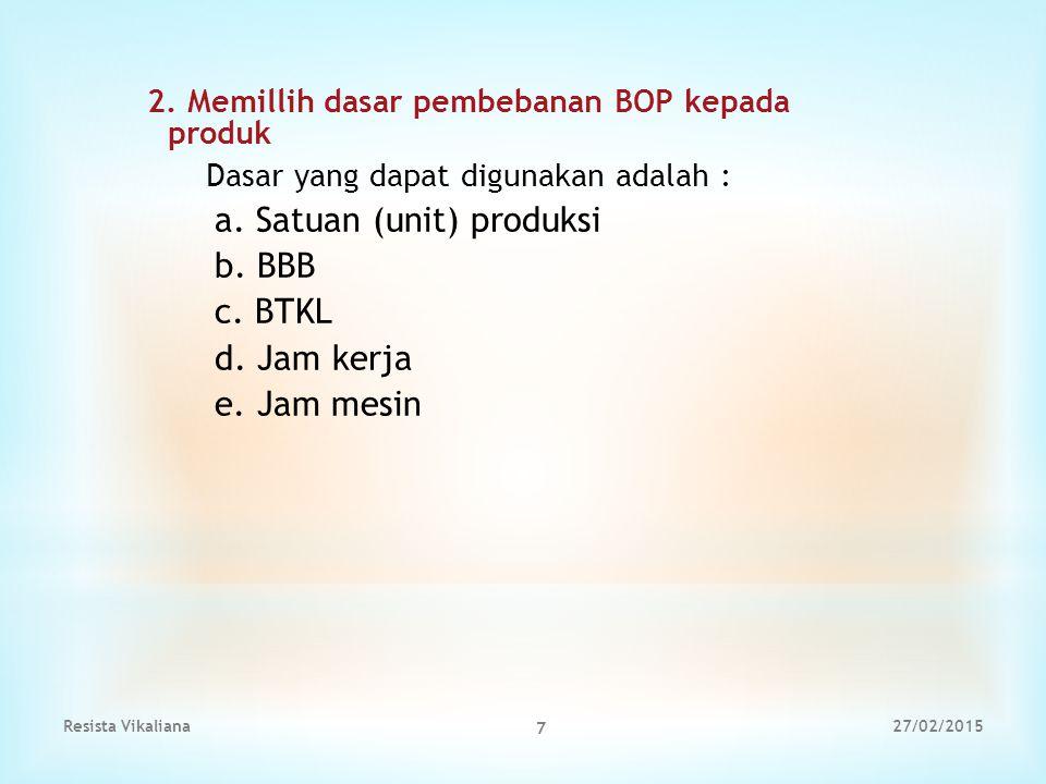 2. Memillih dasar pembebanan BOP kepada produk Dasar yang dapat digunakan adalah : a. Satuan (unit) produksi b. BBB c. BTKL d. Jam kerja e. Jam mesin