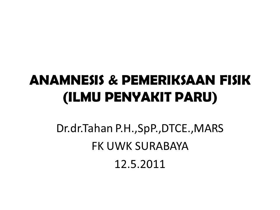 ANAMNESIS & PEMERIKSAAN FISIK (ILMU PENYAKIT PARU) Dr.dr.Tahan P.H.,SpP.,DTCE.,MARS FK UWK SURABAYA 12.5.2011