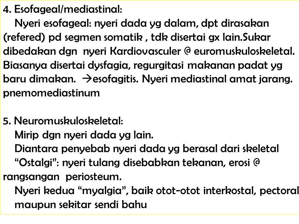 4. Esofageal/mediastinal: Nyeri esofageal: nyeri dada yg dalam, dpt dirasakan (refered) pd segmen somatik, tdk disertai gx lain.Sukar dibedakan dgn ny