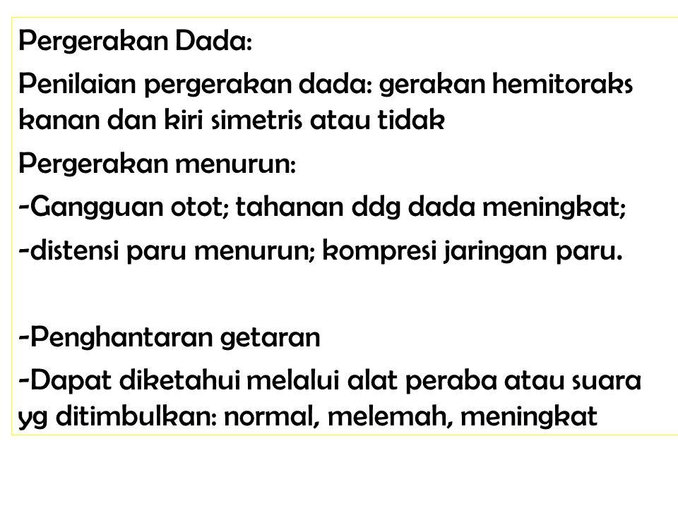 Pergerakan Dada: Penilaian pergerakan dada: gerakan hemitoraks kanan dan kiri simetris atau tidak Pergerakan menurun: -Gangguan otot; tahanan ddg dada meningkat; -distensi paru menurun; kompresi jaringan paru.