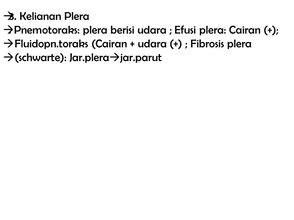  3. Kelianan Plera . Pnemotoraks: plera berisi udara ; Efusi plera: Cairan (+);  Fluidopn.toraks (Cairan + udara (+) ; Fibrosis plera  (schwarte):
