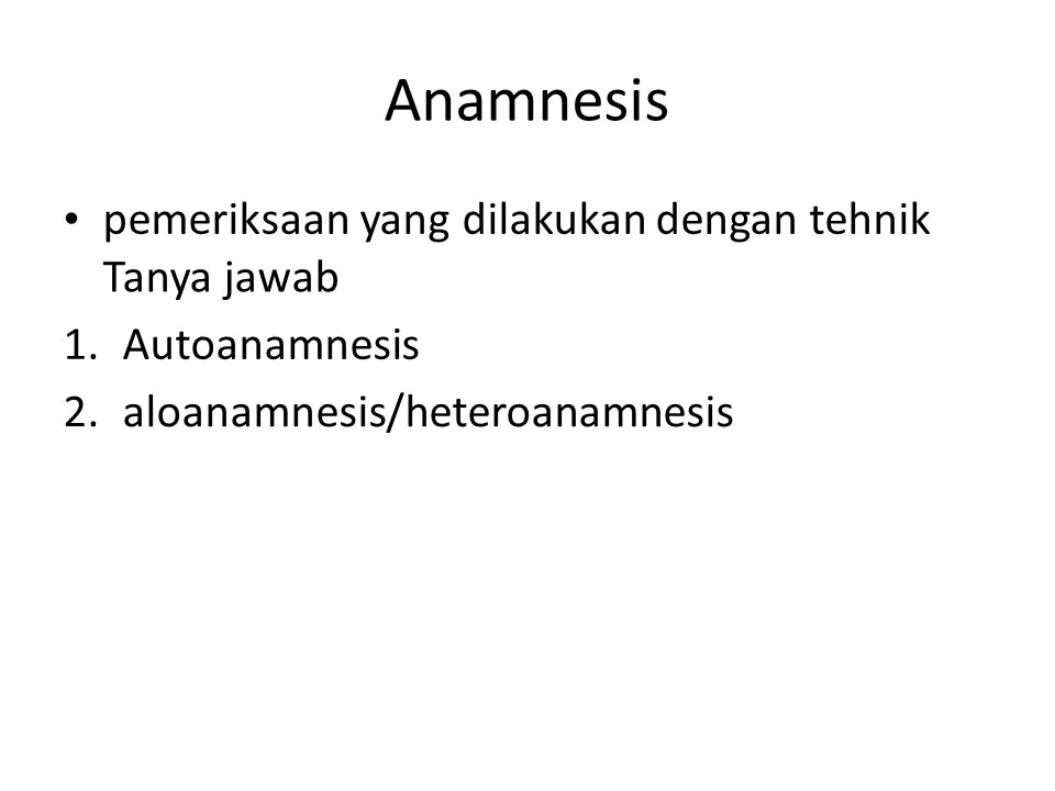 Anamnesis pemeriksaan yang dilakukan dengan tehnik Tanya jawab 1. Autoanamnesis 2. aloanamnesis/heteroanamnesis