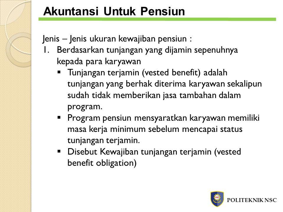 Jenis – Jenis ukuran kewajiban pensiun : 1.Berdasarkan tunjangan yang dijamin sepenuhnya kepada para karyawan  Tunjangan terjamin (vested benefit) ad