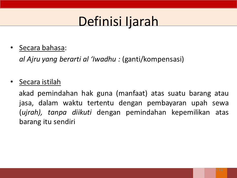 Definisi Ijarah 114 Secara bahasa: al Ajru yang berarti al 'Iwadhu : (ganti/kompensasi) Secara istilah akad pemindahan hak guna (manfaat) atas suatu b