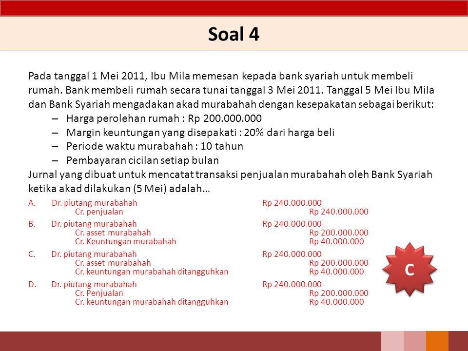 Soal 4 Pada tanggal 1 Mei 2011, Ibu Mila memesan kepada bank syariah untuk membeli rumah. Bank membeli rumah secara tunai tanggal 3 Mei 2011. Tanggal