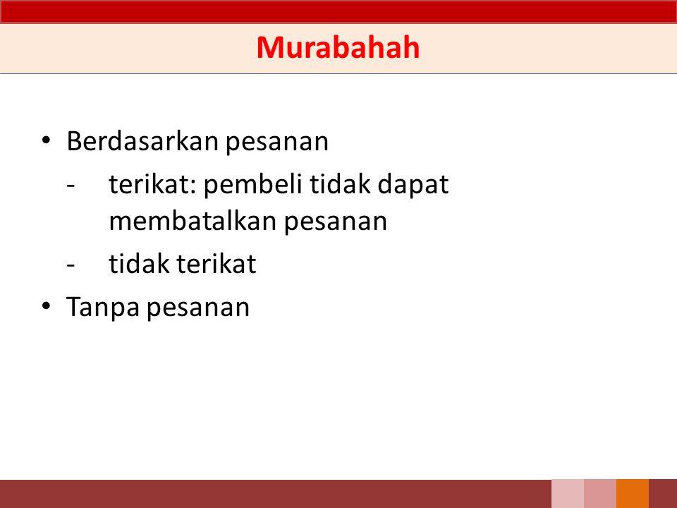 Murabahah Berdasarkan pesanan -terikat: pembeli tidak dapat membatalkan pesanan -tidak terikat Tanpa pesanan
