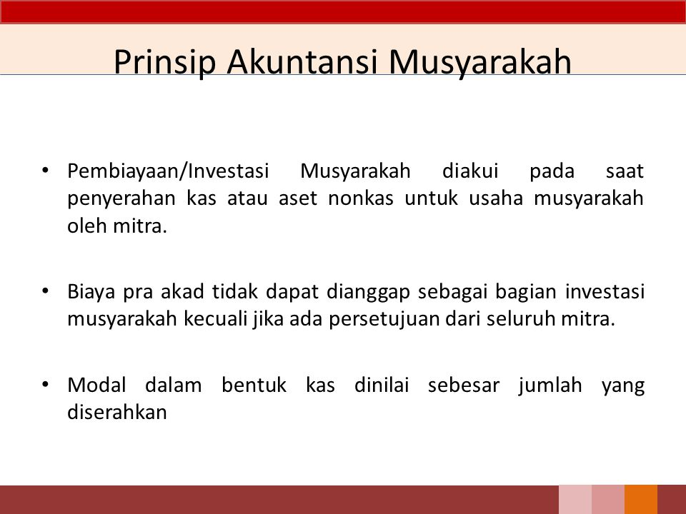 Prinsip Akuntansi Musyarakah Pembiayaan/Investasi Musyarakah diakui pada saat penyerahan kas atau aset nonkas untuk usaha musyarakah oleh mitra. Biaya