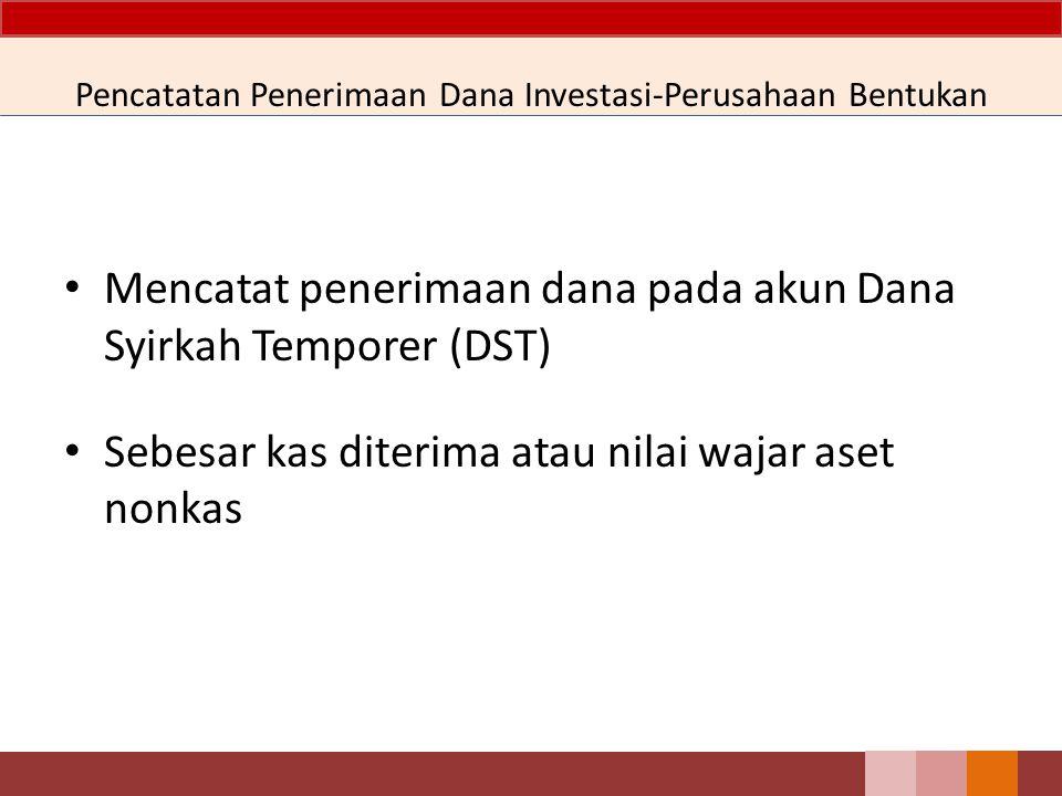 Pencatatan Penerimaan Dana Investasi-Perusahaan Bentukan Mencatat penerimaan dana pada akun Dana Syirkah Temporer (DST) Sebesar kas diterima atau nila