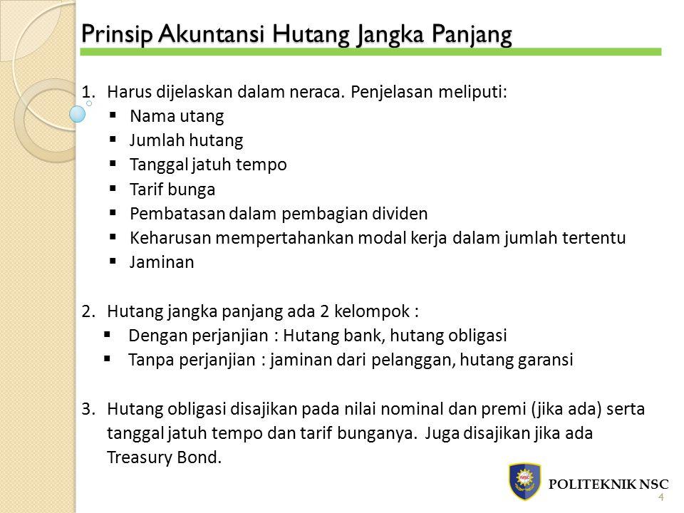 Prinsip Akuntansi Hutang Jangka Panjang POLITEKNIK NSC 4 1.Harus dijelaskan dalam neraca. Penjelasan meliputi:  Nama utang  Jumlah hutang  Tanggal