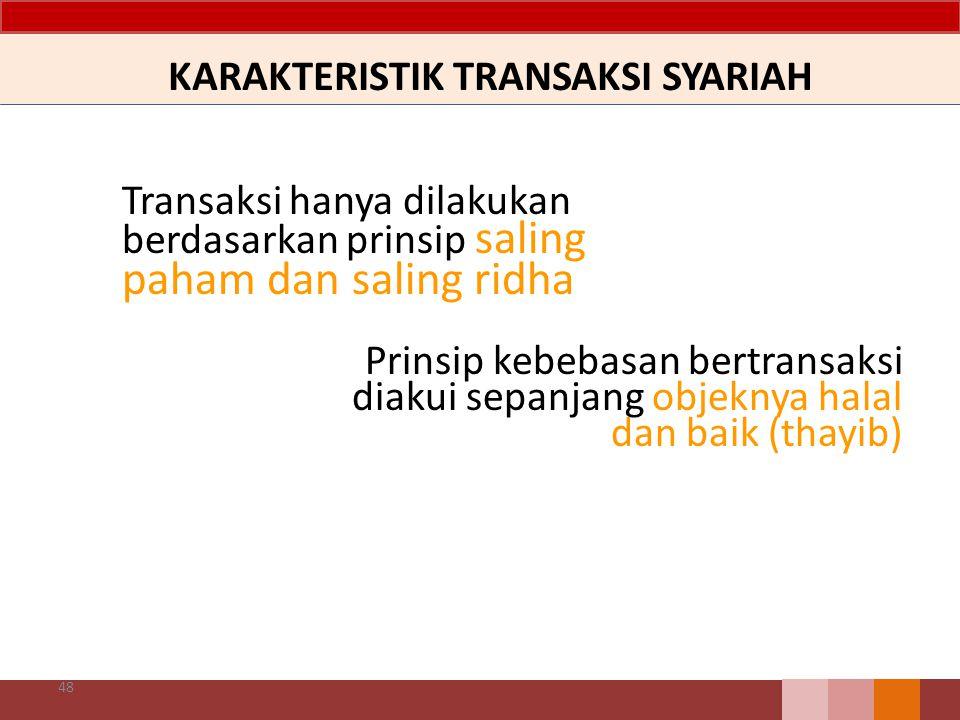 KARAKTERISTIK TRANSAKSI SYARIAH Transaksi hanya dilakukan berdasarkan prinsip saling paham dan saling ridha 48 Prinsip kebebasan bertransaksi diakui s
