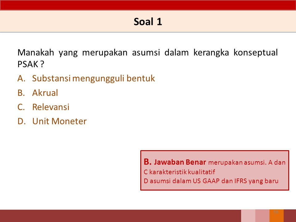 Soal 1 Manakah yang merupakan asumsi dalam kerangka konseptual PSAK ? A.Substansi mengungguli bentuk B.Akrual C.Relevansi D.Unit Moneter 56 B. Jawaban