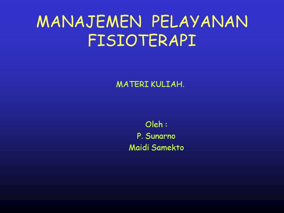 MANAJEMEN PELAYANAN FISIOTERAPI Oleh : P. Sunarno Maidi Samekto MATERI KULIAH.
