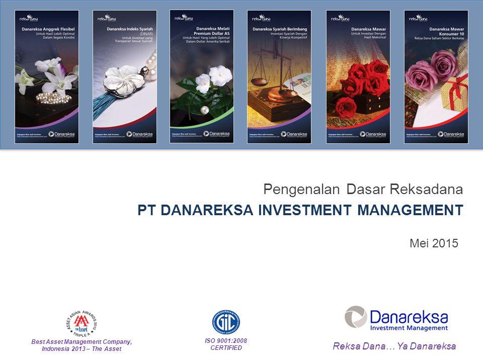 1 Pengenalan Dasar Reksadana PT DANAREKSA INVESTMENT MANAGEMENT Reksa Dana… Ya Danareksa ISO 9001:2008 CERTIFIED Best Asset Management Company, Indonesia 2013 – The Asset Mei 2015