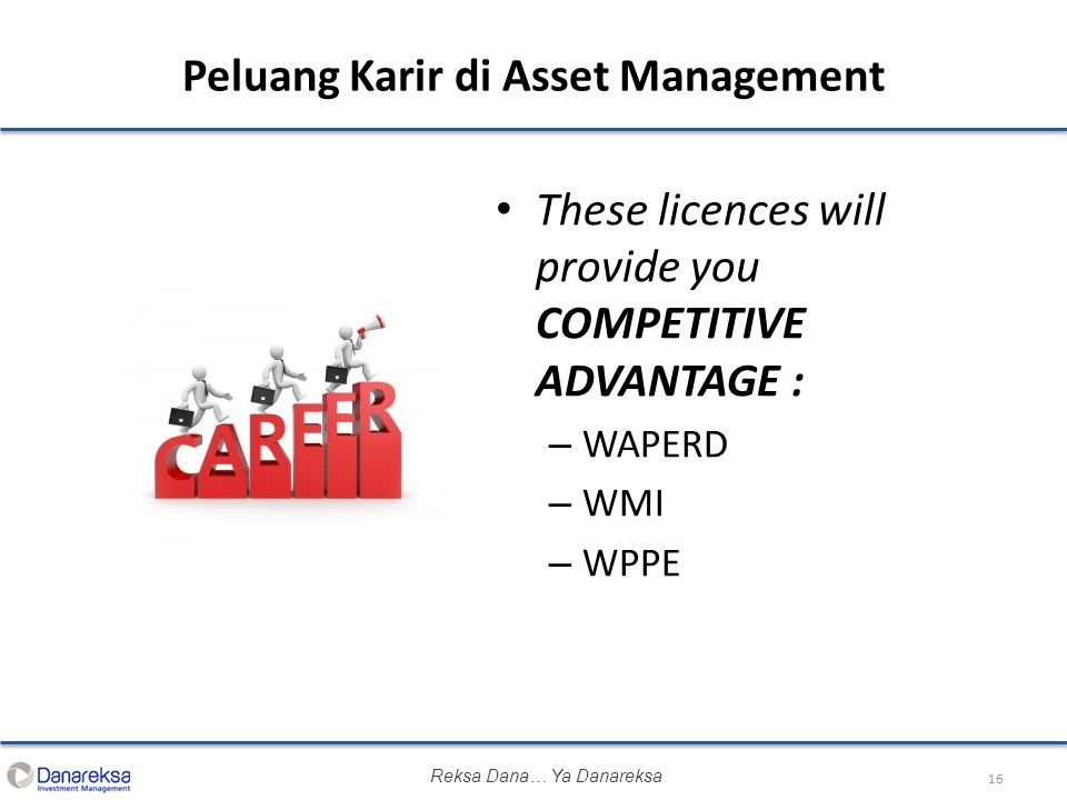 Peluang Karir di Asset Management These licences will provide you COMPETITIVE ADVANTAGE : – WAPERD – WMI – WPPE 16 Reksa Dana… Ya Danareksa